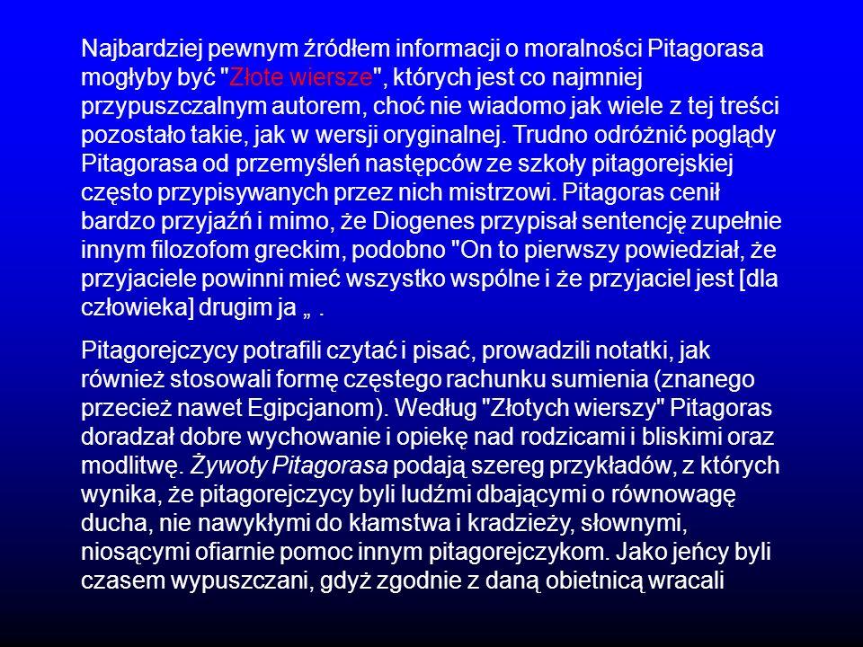 """Najbardziej pewnym źródłem informacji o moralności Pitagorasa mogłyby być Złote wiersze , których jest co najmniej przypuszczalnym autorem, choć nie wiadomo jak wiele z tej treści pozostało takie, jak w wersji oryginalnej. Trudno odróżnić poglądy Pitagorasa od przemyśleń następców ze szkoły pitagorejskiej często przypisywanych przez nich mistrzowi. Pitagoras cenił bardzo przyjaźń i mimo, że Diogenes przypisał sentencję zupełnie innym filozofom greckim, podobno On to pierwszy powiedział, że przyjaciele powinni mieć wszystko wspólne i że przyjaciel jest [dla człowieka] drugim ja """" ."""